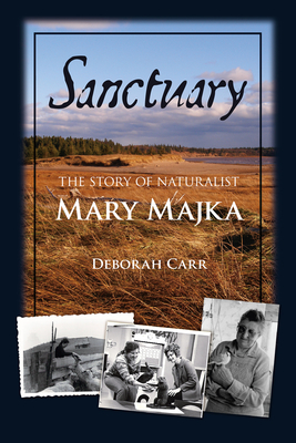 Sanctuary: The Story of Naturalist Mary Majka - Carr, Deborah, Professor