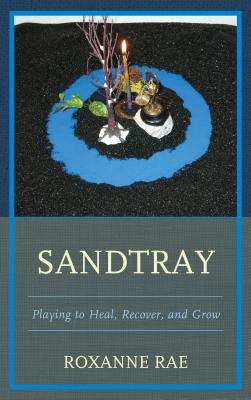 Sandtray: Playing to Heal, Recover, and Grow - Rae, Roxanne