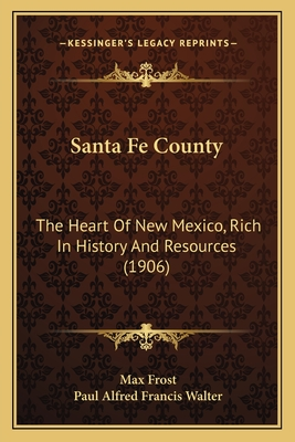 Santa Fe County Santa Fe County: The Heart of New Mexico, Rich in History and Resources (1906the Heart of New Mexico, Rich in History and Resources (1906) ) - Frost, Max, and Walter, Paul Alfred Francis
