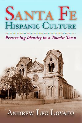 Santa Fe Hispanic Culture: Preserving Identity in a Tourist Town - Lovato, Andrew Leo