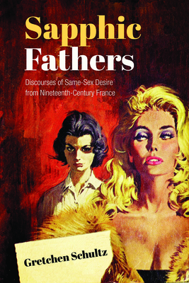 Sapphic Fathers: Discourses of Same-Sex Desire from Nineteenth-Century France - Schultz, Gretchen