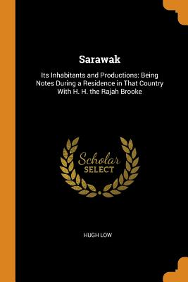 Sarawak: Its Inhabitants and Productions: Being Notes During a Residence in That Country with H. H. the Rajah Brooke - Low, Hugh