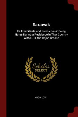 Sarawak: Its Inhabitants and Productions: Being Notes During a Residence in That Country with H. H. the Rajah Brooke - Low, Hugh, Sir