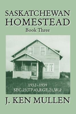 Saskatchewan Homestead: Book Three - Mullen, J Ken