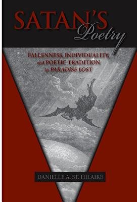 Satan's Poetry: Fallenness and Poetic Tradition in Paradise Lost - St Hilaire, Danielle A