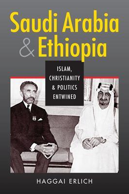 Saudi Arabia & Ethiopia: Islam, Christianity, and Politics Entwined - Erlich, Haggai