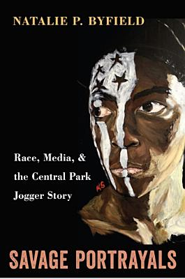 Savage Portrayals: Race, Media, and the Central Park Jogger Story - Byfield, Natalie P