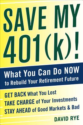 Save My 401(k)!: What You Can Do Now to Rebuild Your Retirement Future - Rye, David E