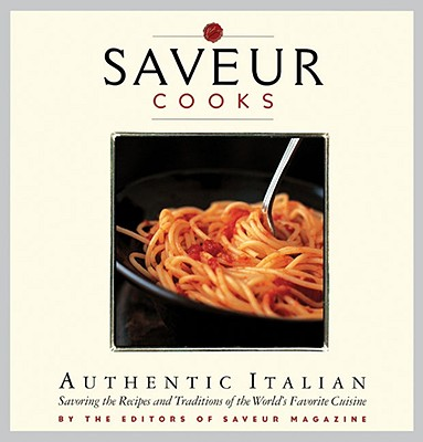 Saveur Cooks Authentic Italian: Savoring the Recipes and Traditions of the World's Favorite Cuisine - Saveur Magazine (Editor)