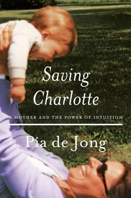 Saving Charlotte: A Mother and the Power of Intuition - Jong, Pia de