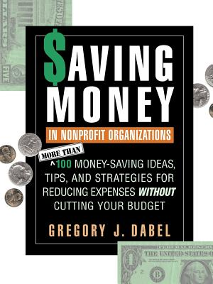 Saving Money in Nonprofit Organizations: More Than 100 Money-Saving Ideas, Tips, and Strategies for Reducing Expenses Without Cutting Your Budget - Dabel, Gregory J