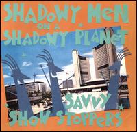 Savvy Show Stoppers - Shadowy Men on a Shadowy Planet