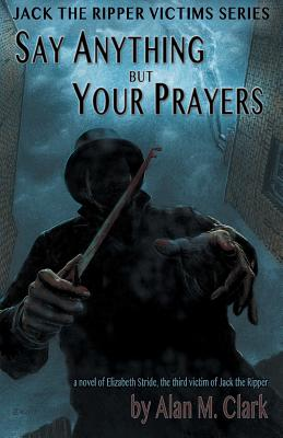 Say Anything but Your Prayers: A Novel of Elizabeth Stride, the Third Victim of Jack the Ripper -
