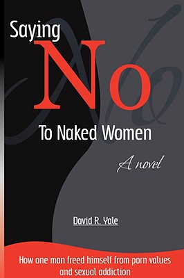Saying No to Naked Women: How One Man Freed Himself from Porn Values & Sexual Addiction - Yale, David R