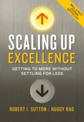 Scaling Up Excellence: Getting to More Without Settling for Less - Sutton, Robert I, and Rao, Huggy