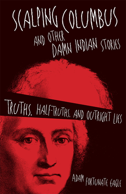 Scalping Columbus and Other Damn Indian Stories: Truths, Half-Truths, and Outright Lies - Fortunate Eagle, Adam