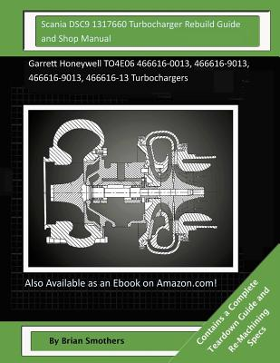 Scania Dsc9 1317660 Turbocharger Rebuild Guide and Shop Manual: Garrett Honeywell To4e06 466616-0013, 466616-9013, 466616-9013, 466616-13 Turbochargers - Smothers, Brian
