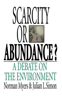 Scarcity or Abundance?: A Debate on the Environment - Myers, Norman, and Simon, Julian L