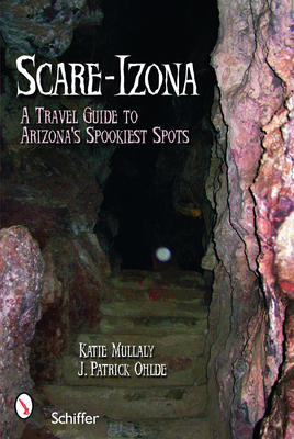 Scare-Izona: A Travel Guide to Arizona's Spookiest Spots - Mullaly, Katie