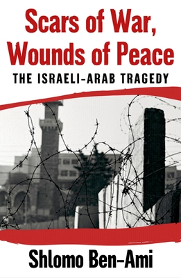 Scars of War, Wounds of Peace: The Israeli-Arab Tragedy - Ben-Ami, Shlomo