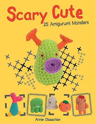 Scary Cute: 25 Amigurumi Monsters to Make - Obaachan, Annie