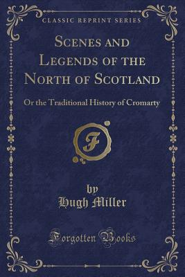 Scenes and Legends of the North of Scotland: Or the Traditional History of Cromarty (Classic Reprint) - Miller, Hugh
