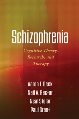 Schizophrenia: Cognitive Theory, Research, and Therapy - Beck, Aaron T, MD, and Rector, Neil A, Ph.D., and Stolar, Neal, Ph.D.