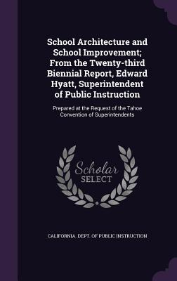 School Architecture and School Improvement; From the Twenty-Third Biennial Report, Edward Hyatt, Superintendent of Public Instruction: Prepared at the Request of the Tahoe Convention of Superintendents - California Dept of Public Instruction (Creator)