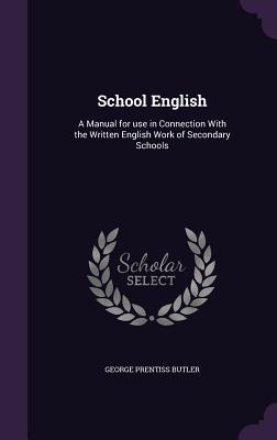 School English: A Manual for Use in Connection with the Written English Work of Secondary Schools - Butler, George Prentiss