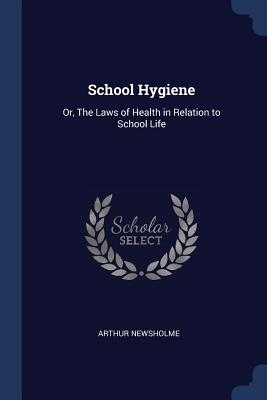 School Hygiene: Or, the Laws of Health in Relation to School Life - Newsholme, Arthur, Sir