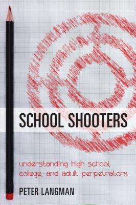 School Shooters: Understanding High School, College, and Adult Perpetrators - Langman, Peter