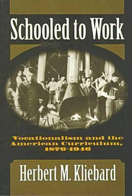 Schooled to Work: Vocationalism and the American Curriculum, 1876-1946 - Kliebard, Herbert M, and Finkelstein, Barbara (Editor), and Reese, William (Editor)