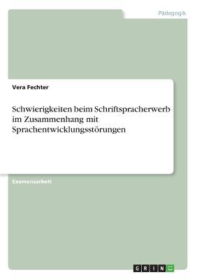 Schwierigkeiten Beim Schriftspracherwerb Im Zusammenhang Mit Sprachentwicklungsstorungen - Fechter, Vera