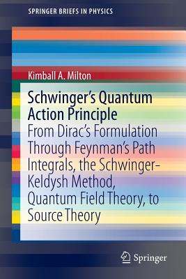 Schwinger's Quantum Action Principle: From Dirac's Formulation Through Feynman's Path Integrals, the Schwinger-Keldysh Method, Quantum Field Theory, to Source Theory - Milton, Kimball A