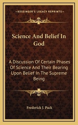 Science and Belief in God: A Discussion of Certain Phases of Science and Their Bearing Upon Belief in the Supreme Being - Pack, Frederick J