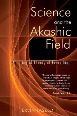 Science and the Akashic Field: An Integral Theory of Everything - Laszlo, Ervin, PH.D.