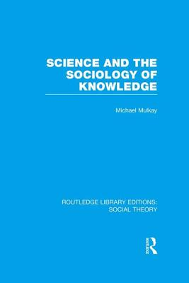 Science and the Sociology of Knowledge - Mulkay, Michael