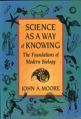 Science as a Way of Knowing: The Foundations of Modern Biology - Moore, John A (Preface by)