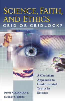 Science, Faith, and Ethics: Grid or Gridlock? - Alexander, Denis, and White, Robert S