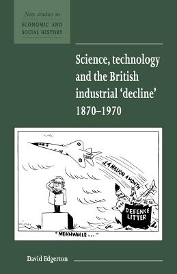 Science, Technology and the British Industrial Decline, 1870-1970 - Edgerton, David