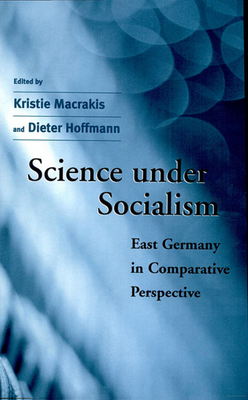 Science Under Socialism: East Germany in Comparative Perspective - Macrakis, Kristie, Professor (Editor), and Hoffmann, Dieter, Dr. (Editor)
