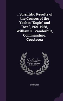 ...Scientific Results of the Cruises of the Yachts Eagle and Ara, 1921-1928, William K. Vanderbilt, Commanding. Crustacea - Boone, Lee