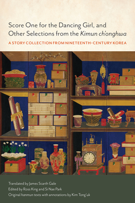 Score One for the Dancing Girl, and Other Selections from the Kimun Ch'onghwa: A Story Collection from Nineteenth-Century Korea - Kim, Donguk (Notes by), and King, Ross (Editor), and Park, Si Nae (Editor)