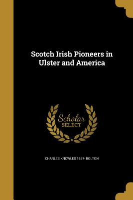 Scotch Irish Pioneers in Ulster and America - Bolton, Charles Knowles 1867-
