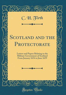 Scotland and the Protectorate: Letters and Papers Relating to the Military Government of Scotland from January 1654 to June 1659 (Classic Reprint) - Firth, C H
