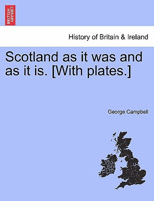 Scotland as It Was and as It Is. [With Plates.] - Campbell, George, Sir, BSc