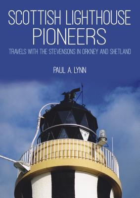 Scottish Lighthouse Pioneers: Travels with the Stevensons in Orkney and Shetland - Lynn, Paul A.