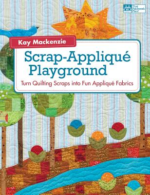 Scrap-Applique Playground: Turn Quilting Scraps Into Fun Applique Fabrics - MacKenzie, Kay