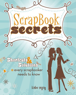 Scrapbook Secrets: Shortcuts & Solutions Every Scrapbooker Needs to Know - McGray, Kimber