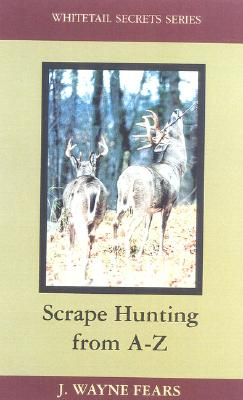 Scrape Hunting from A-Z - Fears, J Wayne, and Fears, Wayne J, and Boddington, Craig (Editor)